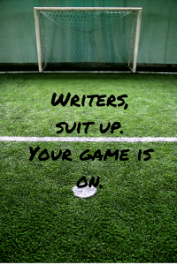 Writers, suit up. Your game is on. | Rock Your Writing